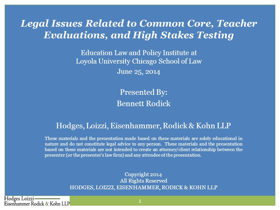 Presented By: Bennett Rodick Hodges, Loizzi, Eisenhammer, Rodick & Kohn LLP Legal Issues Related to Common Core, Teacher Evaluations, and High Stakes Testing Education Law and Policy Institute at Loyola University Chicago School of Law June 25, 2014 These materials and the presentation made based on these materials are solely educational in nature and do not constitute legal advice to any person.