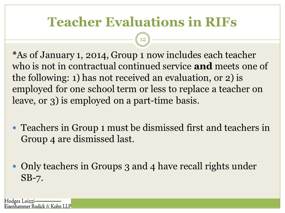 Teacher Evaluations in RIFs 12 *As of January 1, 2014, Group 1 now includes each teacher who is not in contractual continued service and meets one of the following: 1) has not received an evaluation, or 2) is employed for one school term or less to replace a teacher on leave, or 3) is employed on a part-time basis.
