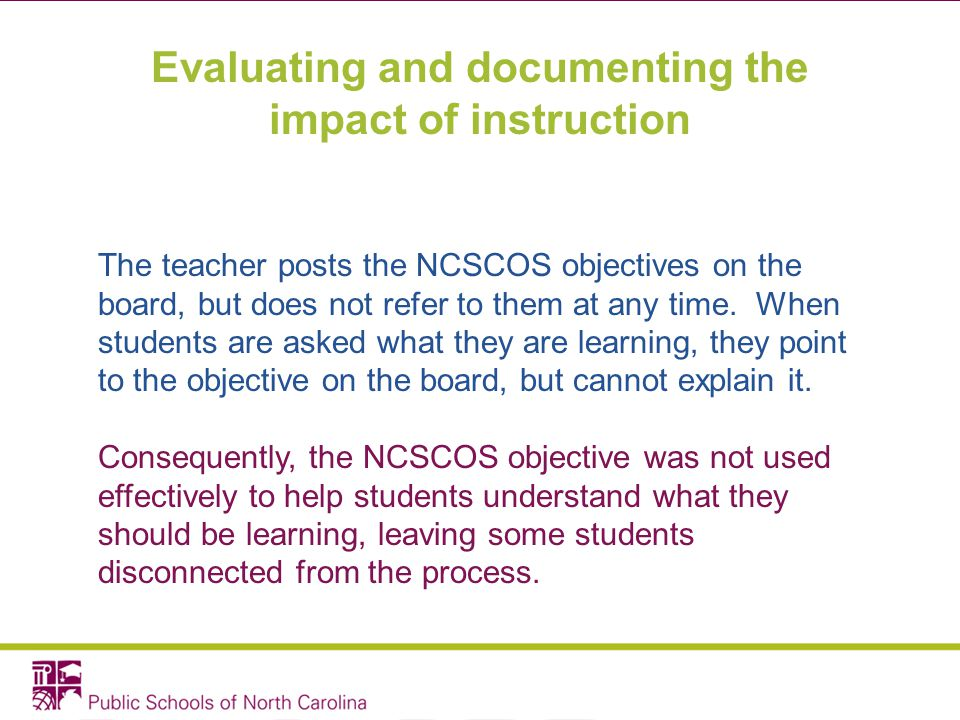 Evaluating and documenting the impact of instruction The teacher posts the NCSCOS objectives on the board, but does not refer to them at any time. Whe