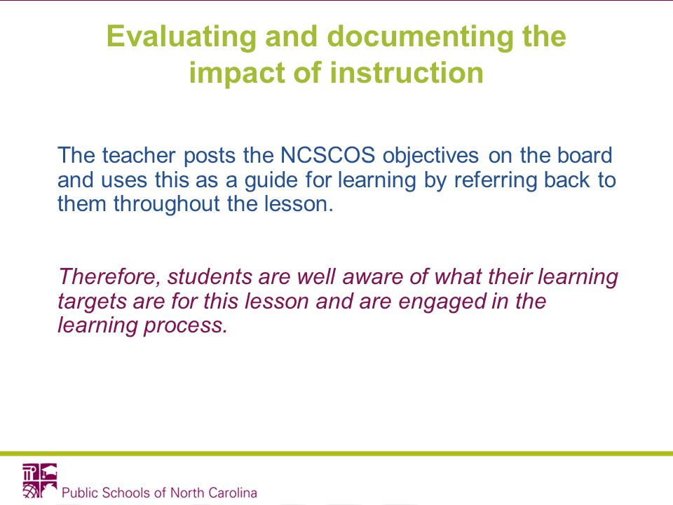 Evaluating and documenting the impact of instruction The teacher posts the NCSCOS objectives on the board and uses this as a guide for learning by ref