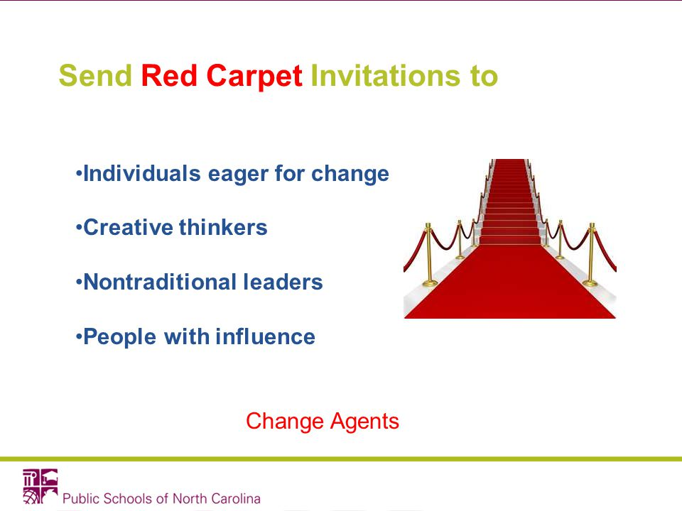 Send Red Carpet Invitations to Individuals eager for change Creative thinkers Nontraditional leaders People with influence Change Agents