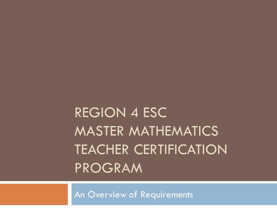REGION 4 ESC MASTER MATHEMATICS TEACHER CERTIFICATION PROGRAM An Overview of Requirements