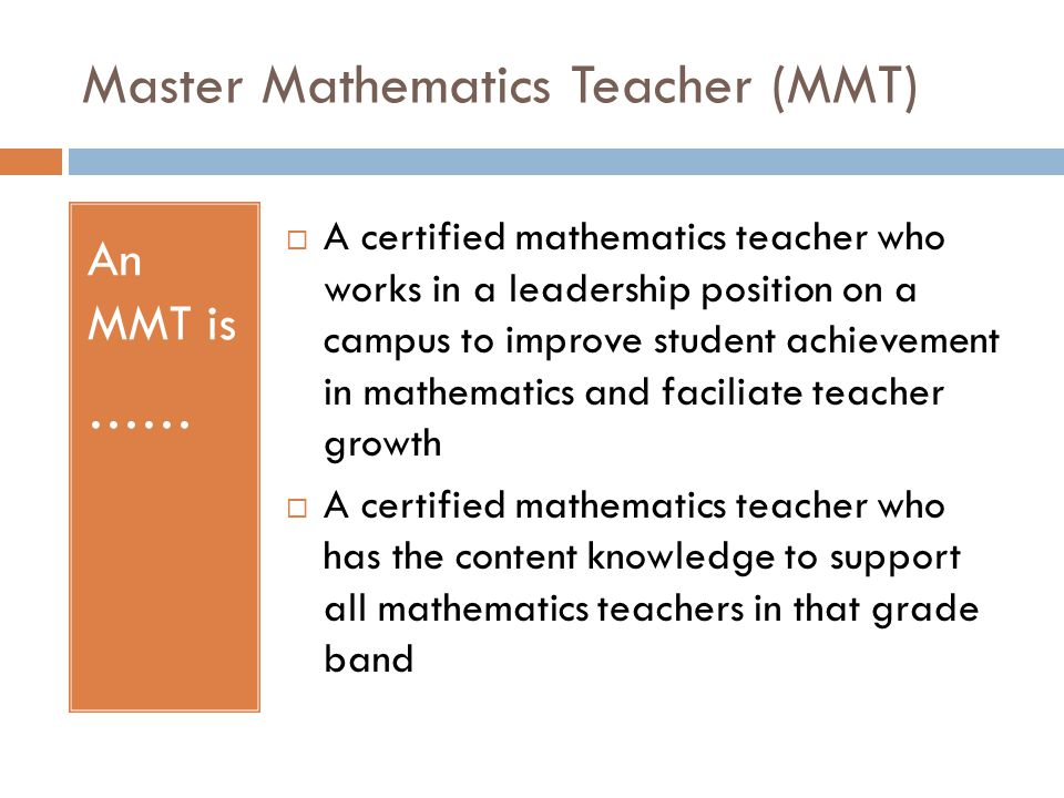 Master Mathematics Teacher (MMT) An MMT is ……  A certified mathematics teacher who works in a leadership position on a campus to improve student achievement in mathematics and faciliate teacher growth  A certified mathematics teacher who has the content knowledge to support all mathematics teachers in that grade band