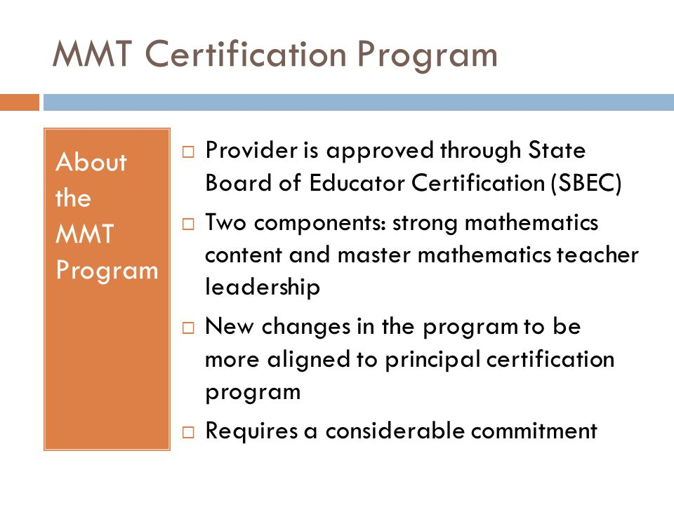 MMT Certification Program About the MMT Program  Provider is approved through State Board of Educator Certification (SBEC)  Two components: strong mathematics content and master mathematics teacher leadership  New changes in the program to be more aligned to principal certification program  Requires a considerable commitment