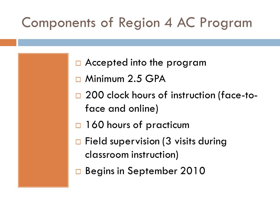 Components of Region 4 AC Program  Accepted into the program  Minimum 2.5 GPA  200 clock hours of instruction (face-to- face and online)  160 hours of practicum  Field supervision (3 visits during classroom instruction)  Begins in September 2010