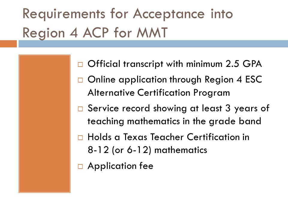 Requirements for Acceptance into Region 4 ACP for MMT  Official transcript with minimum 2.5 GPA  Online application through Region 4 ESC Alternative Certification Program  Service record showing at least 3 years of teaching mathematics in the grade band  Holds a Texas Teacher Certification in 8-12 (or 6-12) mathematics  Application fee