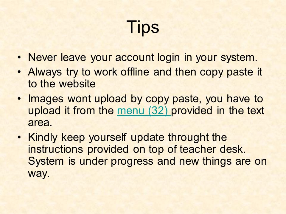 Tips Never leave your account login in your system. Always try to work offline and then copy paste it to the website Images wont upload by copy paste,
