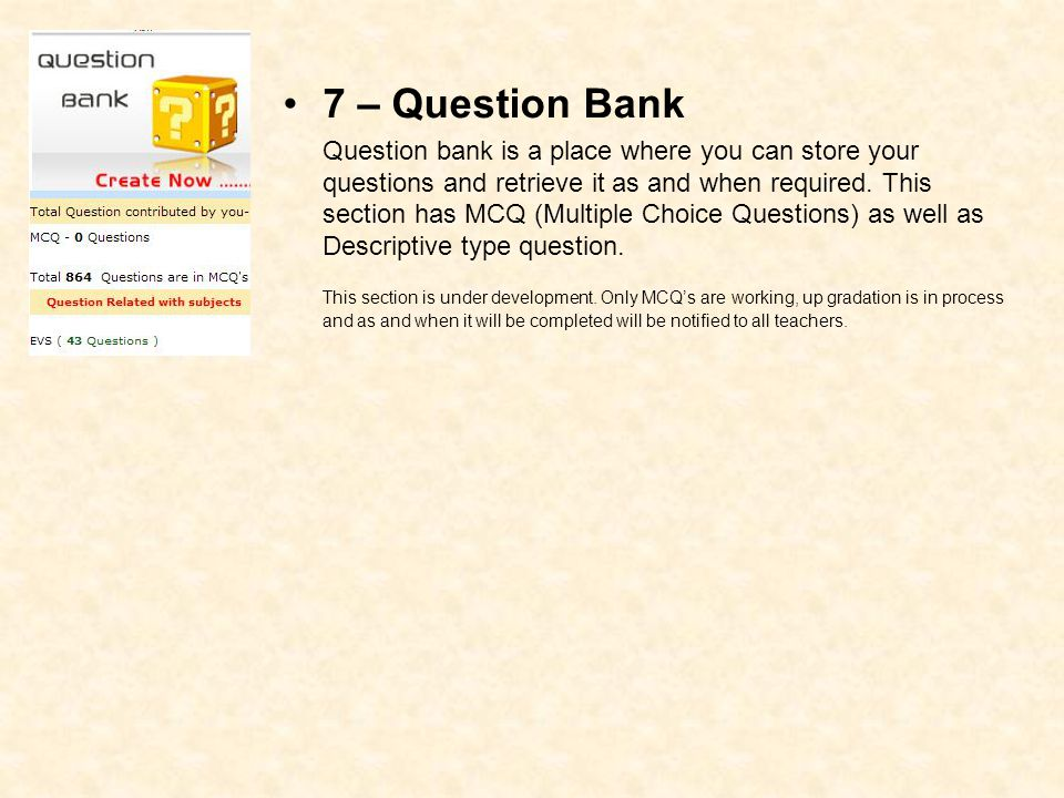 7 – Question Bank Question bank is a place where you can store your questions and retrieve it as and when required. This section has MCQ (Multiple Cho