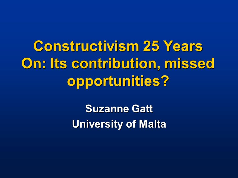 Constructivism 25 Years On: Its contribution, missed opportunities? Suzanne Gatt University of Malta