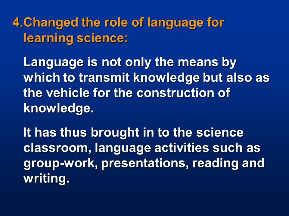 4.Changed the role of language for learning science: Language is not only the means by which to transmit knowledge but also as the vehicle for the con