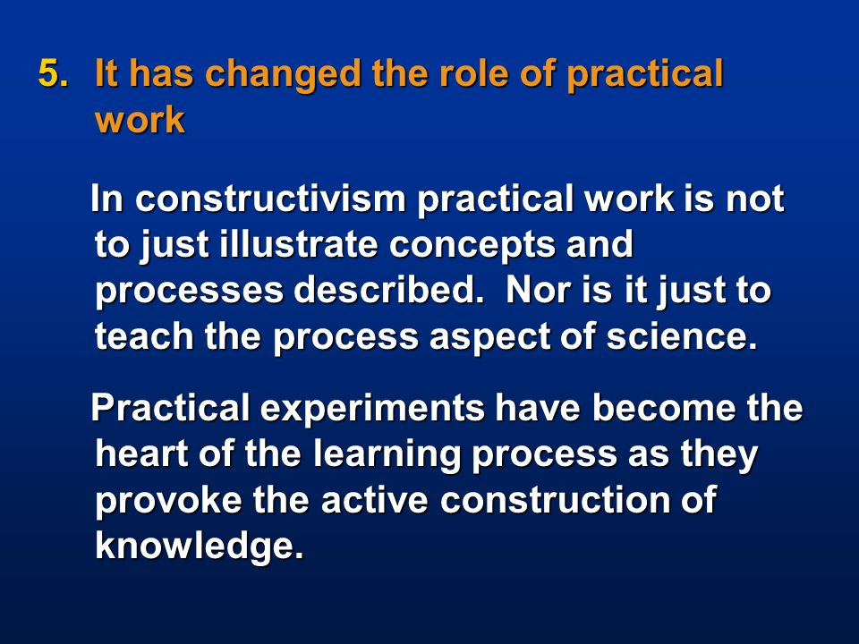 5.It has changed the role of practical work In constructivism practical work is not to just illustrate concepts and processes described. Nor is it jus