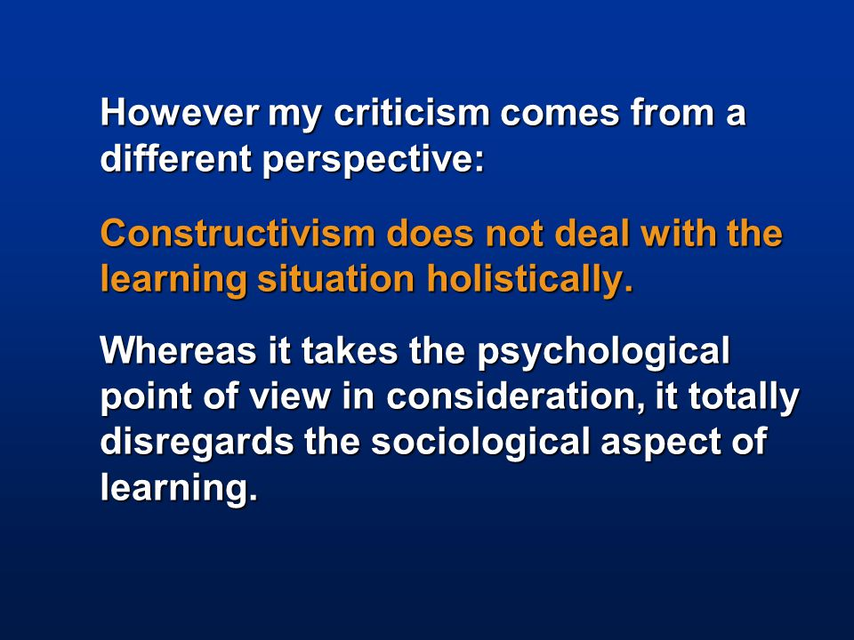 However my criticism comes from a different perspective: Constructivism does not deal with the learning situation holistically.