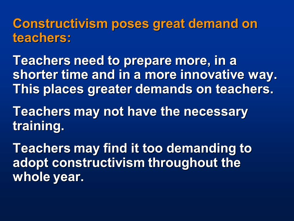 Constructivism poses great demand on teachers: Teachers need to prepare more, in a shorter time and in a more innovative way.
