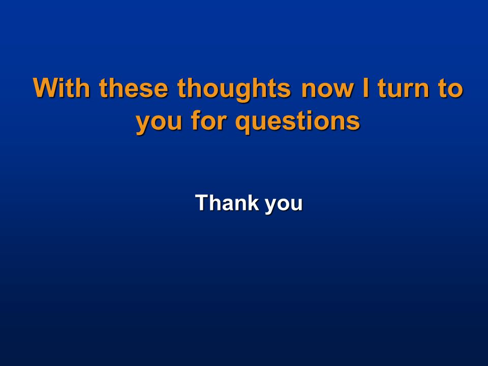 With these thoughts now I turn to you for questions Thank you
