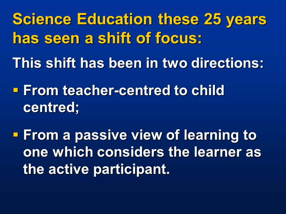 Science Education these 25 years has seen a shift of focus: This shift has been in two directions:  From teacher-centred to child centred;  From a passive view of learning to one which considers the learner as the active participant.