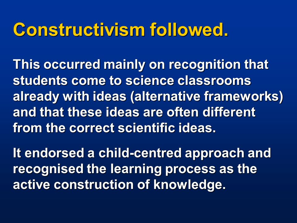 Constructivism followed. This occurred mainly on recognition that students come to science classrooms already with ideas (alternative frameworks) and