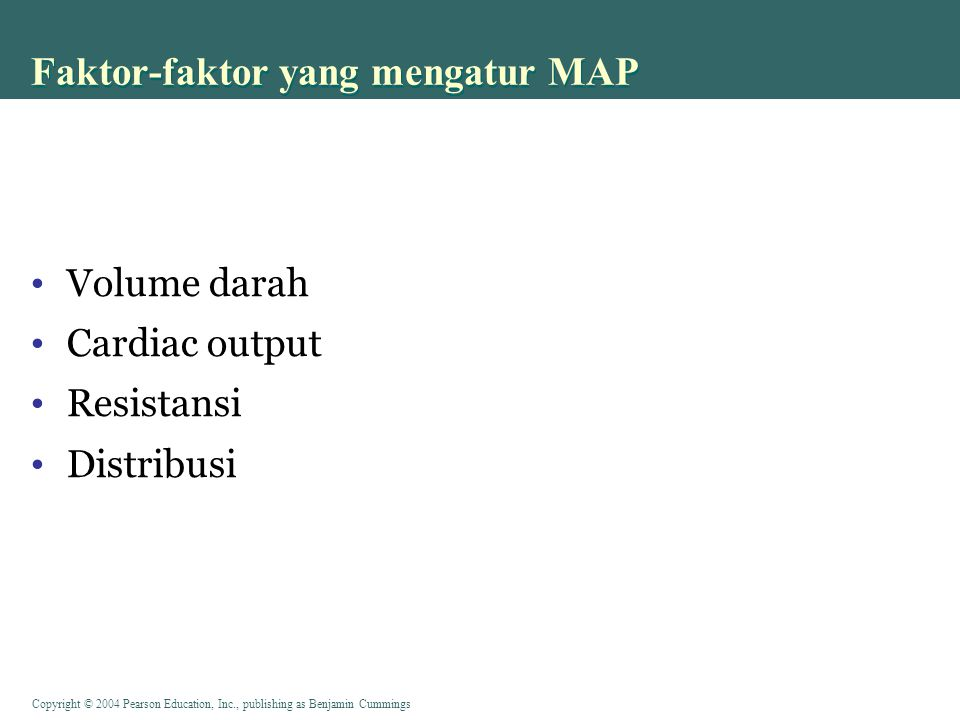 Copyright © 2004 Pearson Education, Inc., publishing as Benjamin Cummings Faktor-faktor yang mengatur MAP Volume darah Cardiac output Resistansi Distr