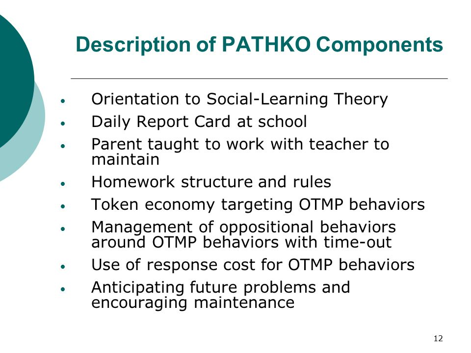 12 Description of PATHKO Components Orientation to Social-Learning Theory Daily Report Card at school Parent taught to work with teacher to maintain H