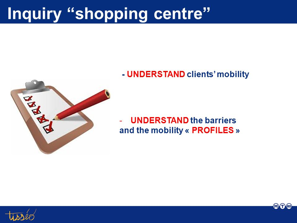 "- UNDERSTAND clients' mobility Inquiry ""shopping centre"" -UNDERSTAND the barriers and the mobility « PROFILES »"