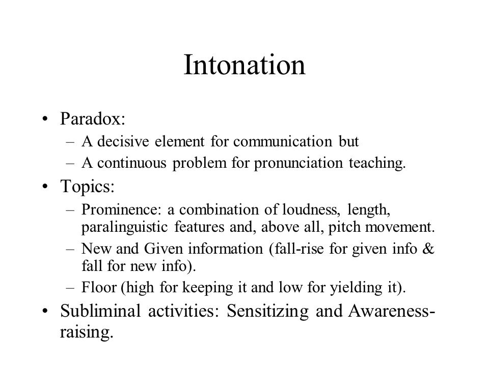Intonation Paradox: –A decisive element for communication but –A continuous problem for pronunciation teaching. Topics: –Prominence: a combination of
