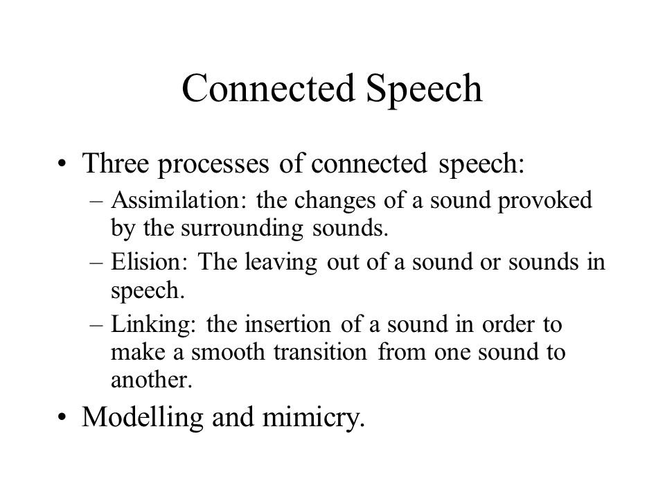 Connected Speech Three processes of connected speech: –Assimilation: the changes of a sound provoked by the surrounding sounds. –Elision: The leaving