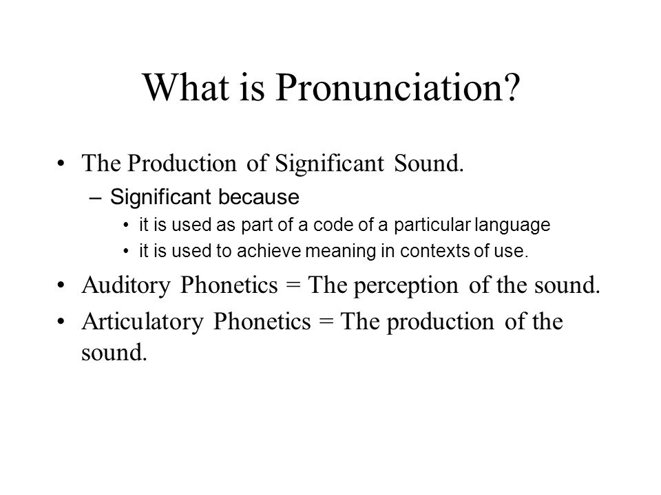 What is Pronunciation? The Production of Significant Sound. –Significant because it is used as part of a code of a particular language it is used to a