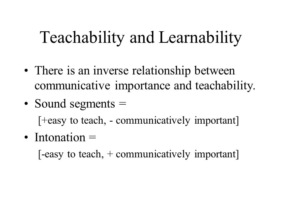 Teachability and Learnability There is an inverse relationship between communicative importance and teachability. Sound segments = [+easy to teach, -