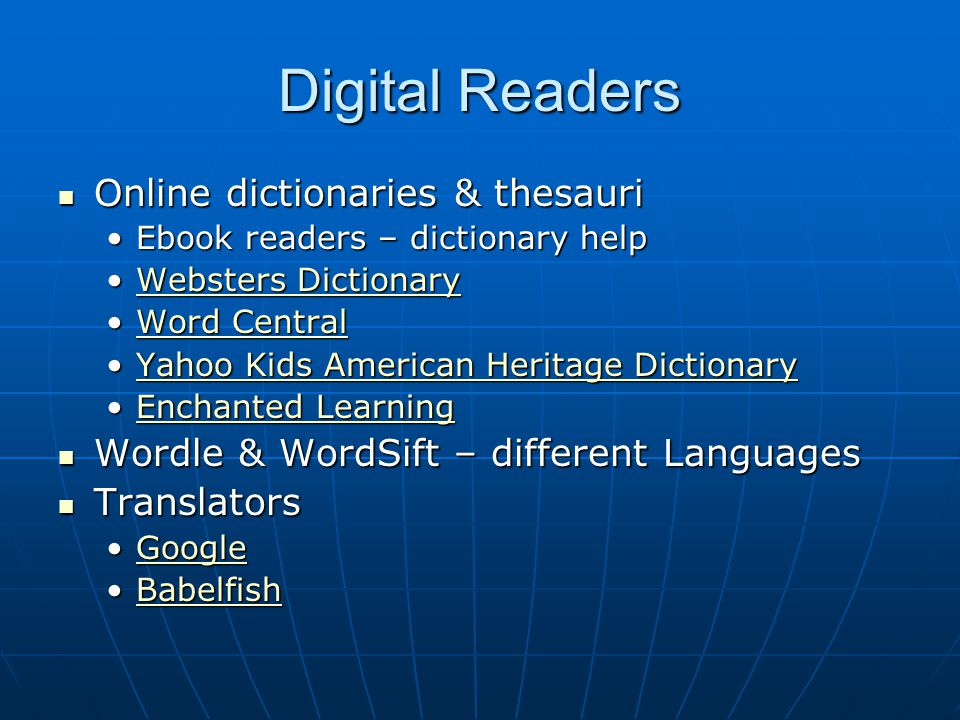 Digital Readers Online dictionaries & thesauri Online dictionaries & thesauri Ebook readers – dictionary helpEbook readers – dictionary help Websters DictionaryWebsters DictionaryWebsters DictionaryWebsters Dictionary Word CentralWord CentralWord CentralWord Central Yahoo Kids American Heritage DictionaryYahoo Kids American Heritage DictionaryYahoo Kids American Heritage DictionaryYahoo Kids American Heritage Dictionary Enchanted LearningEnchanted LearningEnchanted LearningEnchanted Learning Wordle & WordSift – different Languages Wordle & WordSift – different Languages Translators Translators GoogleGoogleGoogle BabelfishBabelfishBabelfish