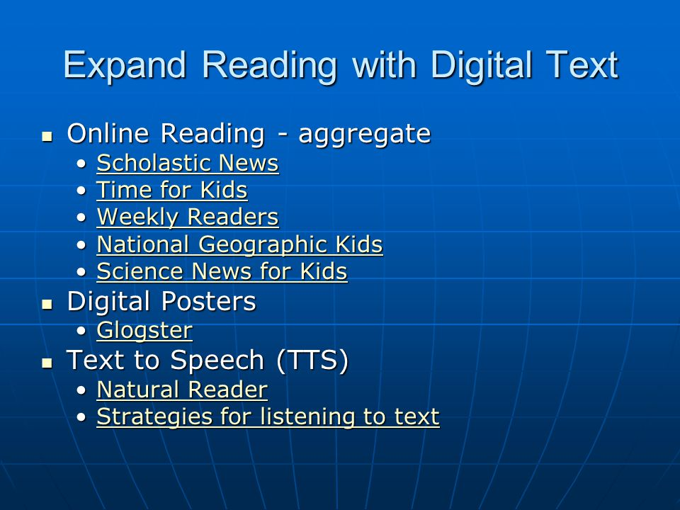 Expand Reading with Digital Text Online Reading - aggregate Online Reading - aggregate Scholastic NewsScholastic NewsScholastic NewsScholastic News Time for KidsTime for KidsTime for KidsTime for Kids Weekly ReadersWeekly ReadersWeekly ReadersWeekly Readers National Geographic KidsNational Geographic KidsNational Geographic KidsNational Geographic Kids Science News for KidsScience News for KidsScience News for KidsScience News for Kids Digital Posters Digital Posters GlogsterGlogsterGlogster Text to Speech (TTS) Text to Speech (TTS) Natural ReaderNatural ReaderNatural ReaderNatural Reader Strategies for listening to textStrategies for listening to textStrategies for listening to textStrategies for listening to text