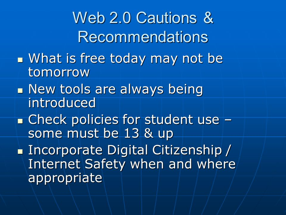 Web 2.0 Cautions & Recommendations What is free today may not be tomorrow What is free today may not be tomorrow New tools are always being introduced