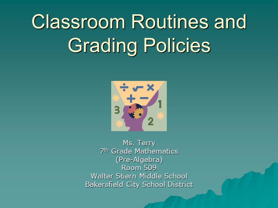 Classroom Routines and Grading Policies Ms. Terry 7 th Grade Mathematics (Pre-Algebra) Room 509 Walter Stiern Middle School Bakersfield City School Di