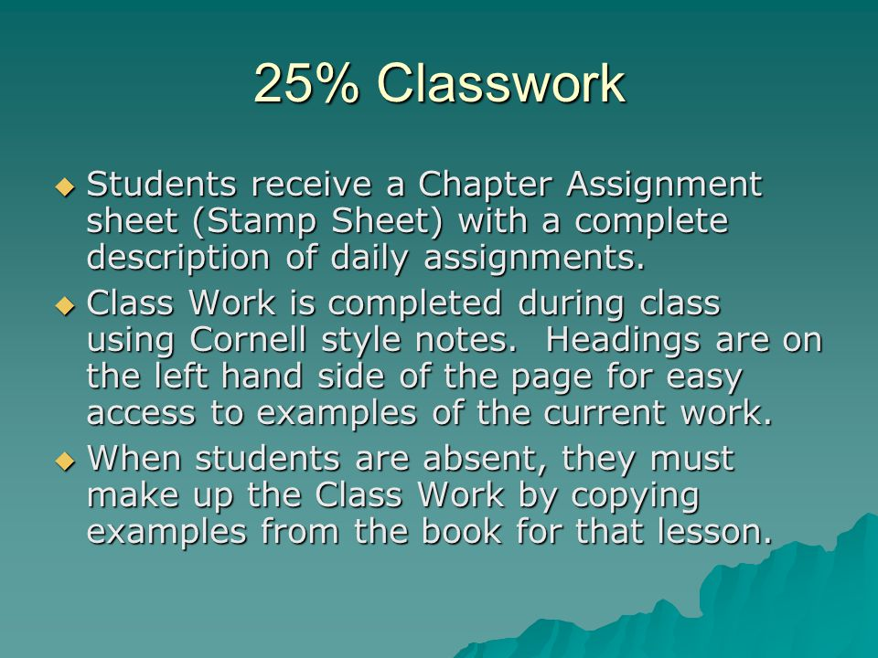 25% Home Work  Students use the Practice Workbook for most Homework assignments.