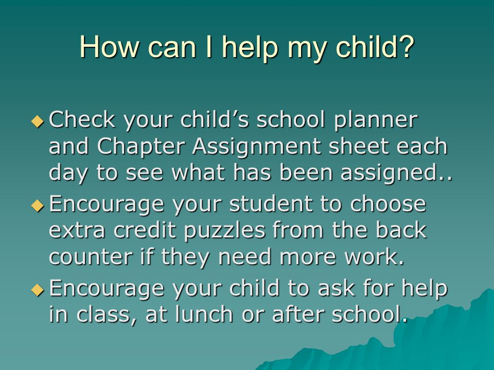 How can I help my child?  Check your child's school planner and Chapter Assignment sheet each day to see what has been assigned..  Encourage your st
