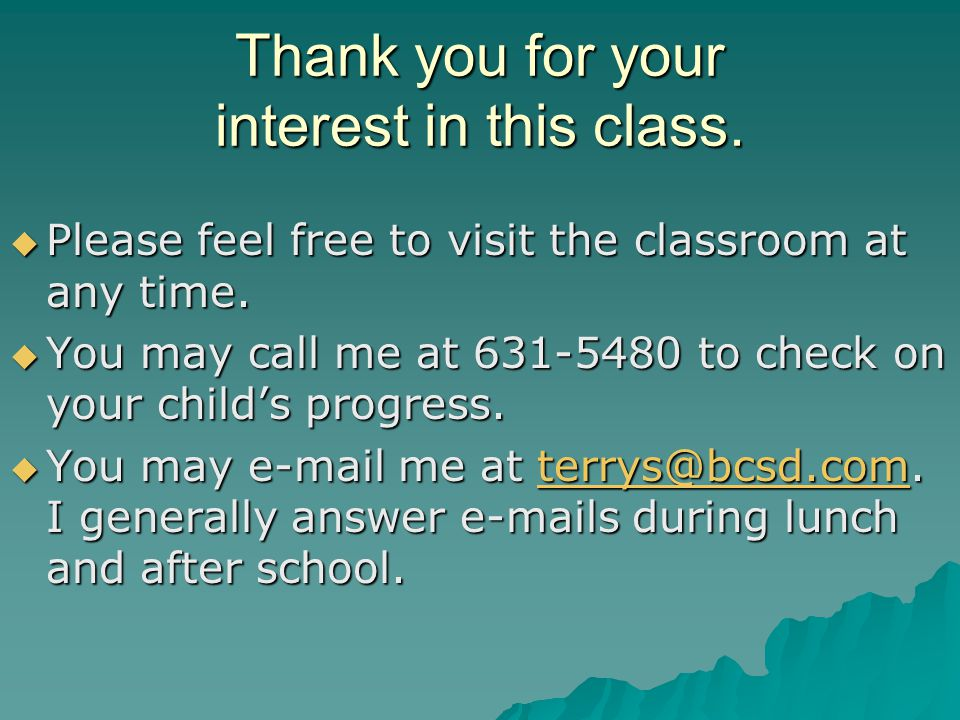 Thank you for your interest in this class.  Please feel free to visit the classroom at any time.  You may call me at 631-5480 to check on your child