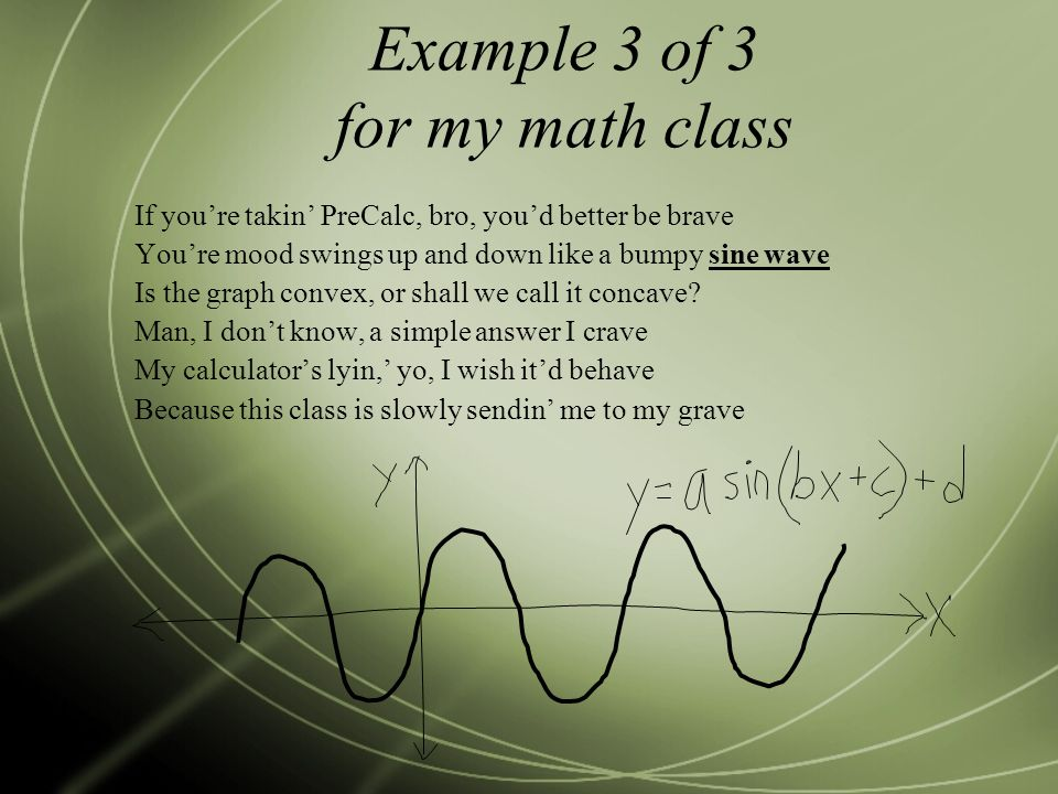 Example 3 of 3 for my math class If you're takin' PreCalc, bro, you'd better be brave You're mood swings up and down like a bumpy sine wave Is the graph convex, or shall we call it concave.