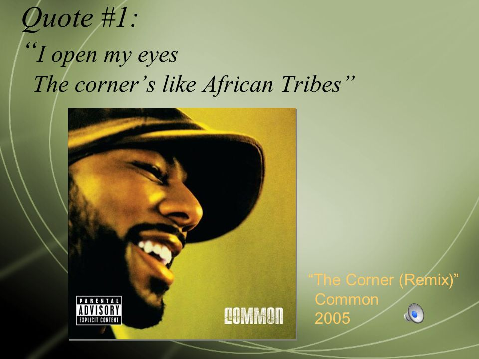 "Quote #1: "" I open my eyes The corner's like African Tribes"" ""The Corner (Remix)"" Common 2005"