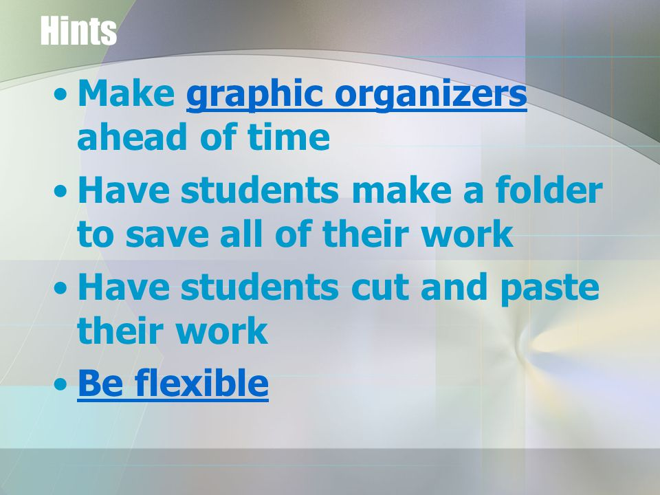 Hints Make graphic organizers ahead of timegraphic organizers Have students make a folder to save all of their work Have students cut and paste their work Be flexible