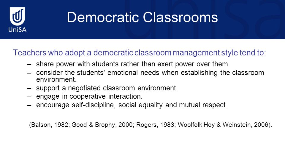 Democratic Classrooms Teachers who adopt a democratic classroom management style tend to: –share power with students rather than exert power over them
