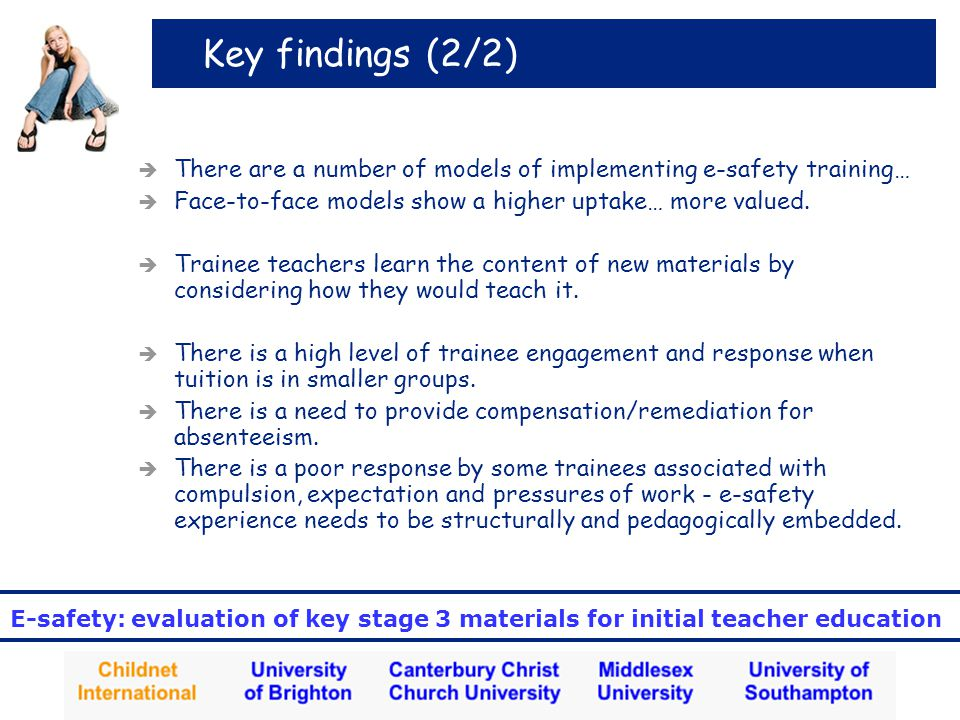 E-safety: evaluation of key stage 3 materials for initial teacher education Key findings (2/2)  There are a number of models of implementing e-safety training…  Face-to-face models show a higher uptake… more valued.
