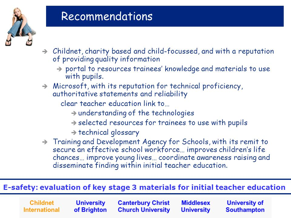 E-safety: evaluation of key stage 3 materials for initial teacher education Recommendations  Childnet, charity based and child-focussed, and with a reputation of providing quality information  portal to resources trainees' knowledge and materials to use with pupils.