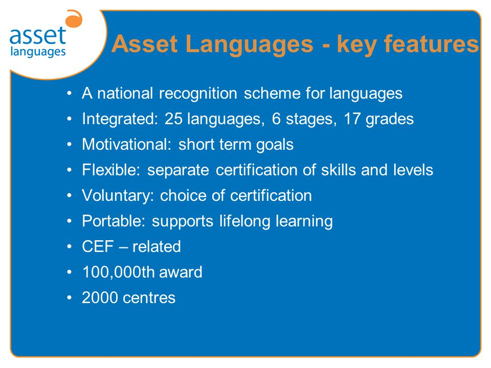 A national recognition scheme for languages Integrated: 25 languages, 6 stages, 17 grades Motivational: short term goals Flexible: separate certification of skills and levels Voluntary: choice of certification Portable: supports lifelong learning CEF – related 100,000th award 2000 centres Asset Languages - key features