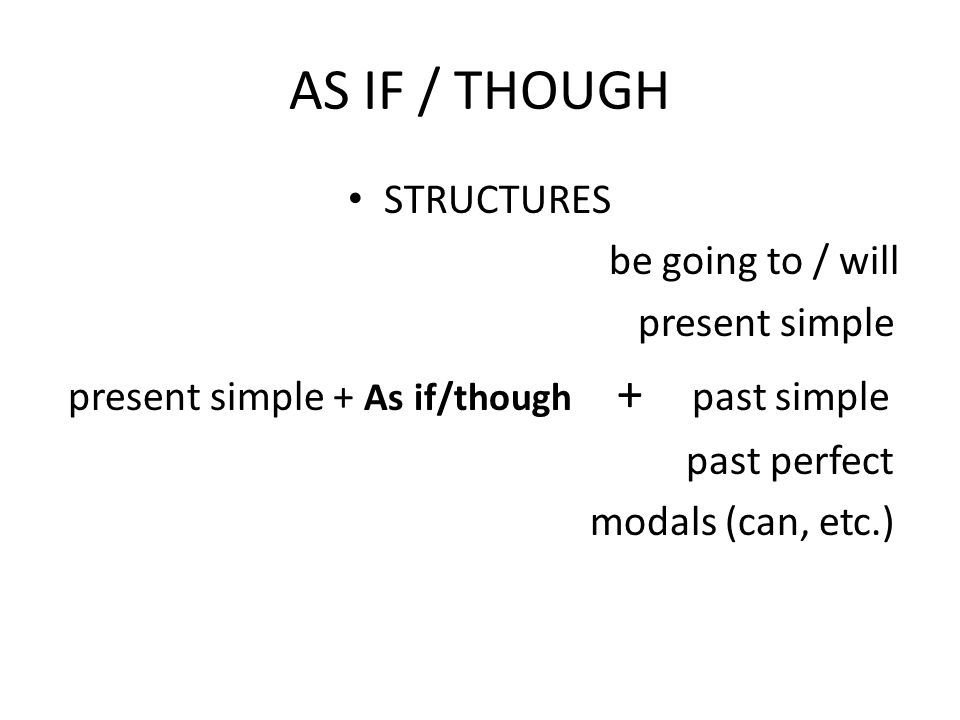 AS IF / THOUGH STRUCTURES be going to / will present simple present simple + As if/though + past simple past perfect modals (can, etc.)