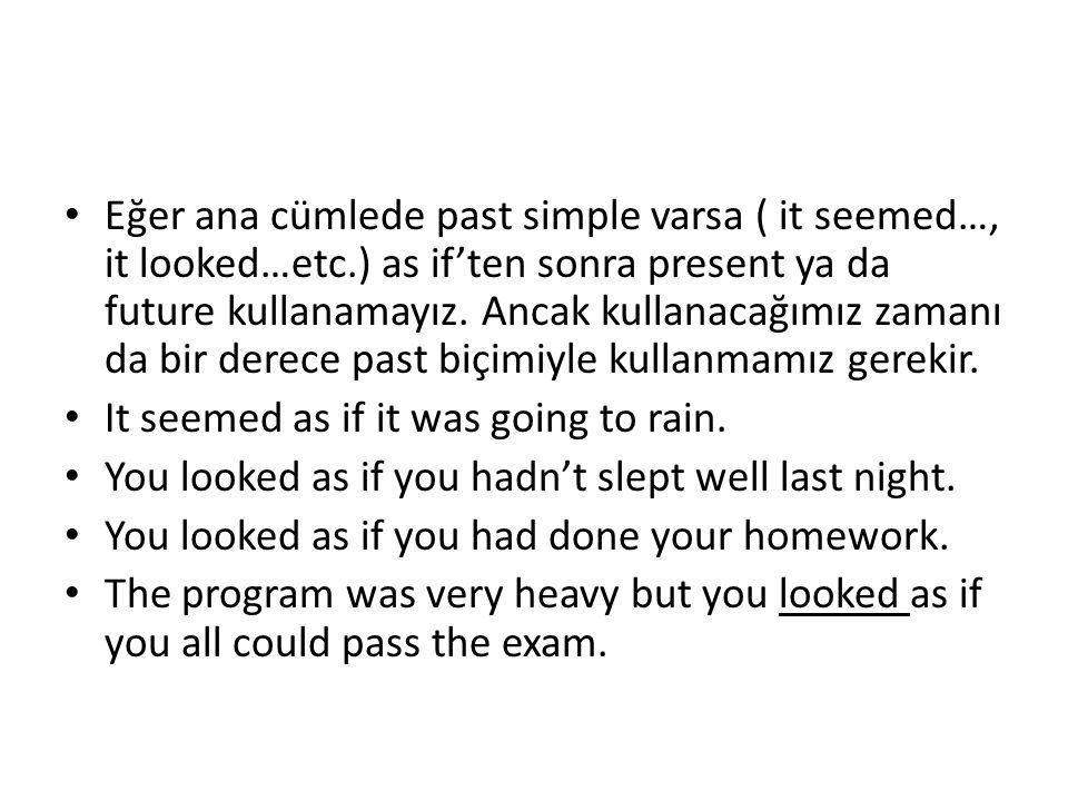 Eğer ana cümlede past simple varsa ( it seemed…, it looked…etc.) as if'ten sonra present ya da future kullanamayız.