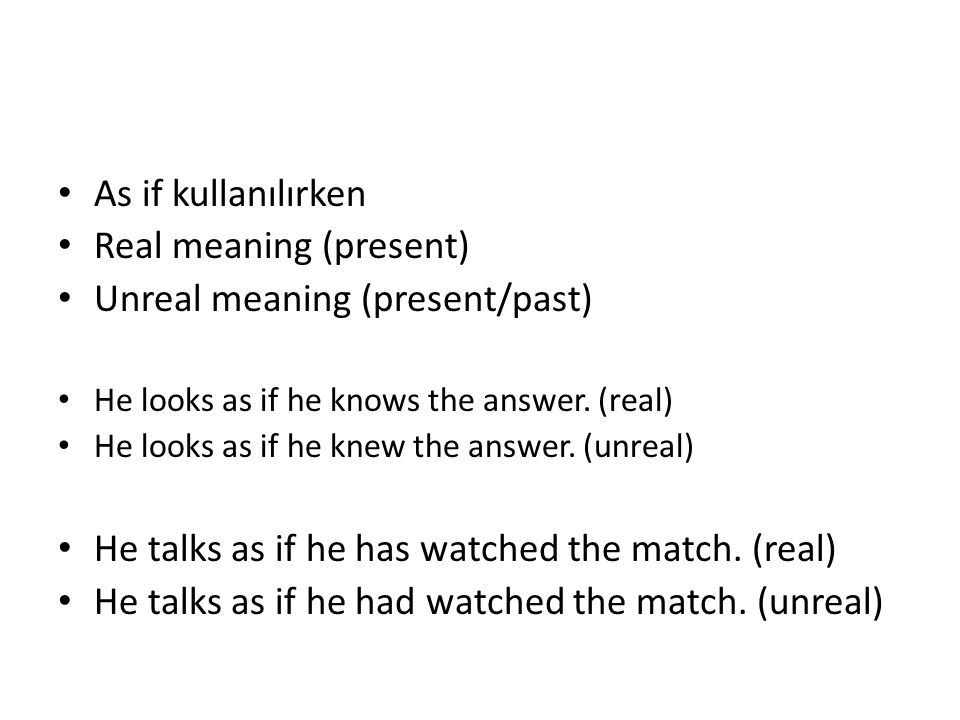 As if kullanılırken Real meaning (present) Unreal meaning (present/past) He looks as if he knows the answer.