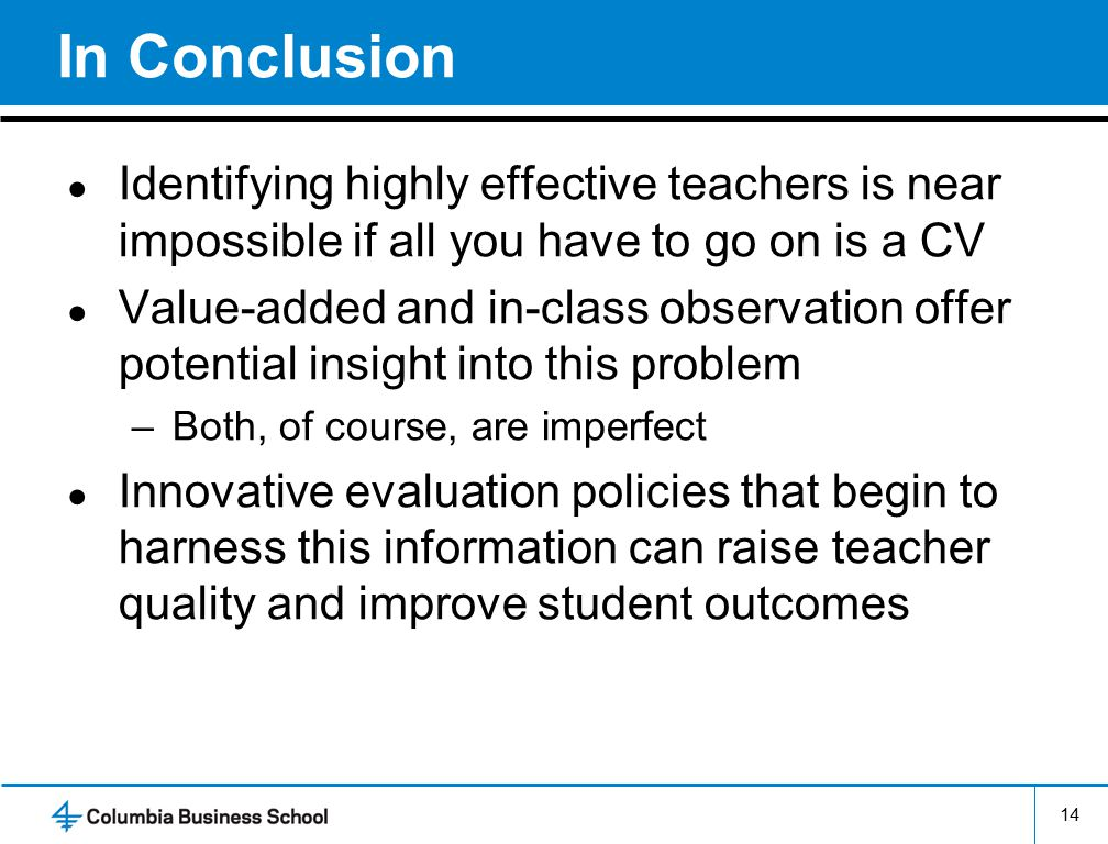 14 In Conclusion ● Identifying highly effective teachers is near impossible if all you have to go on is a CV ● Value-added and in-class observation offer potential insight into this problem –Both, of course, are imperfect ● Innovative evaluation policies that begin to harness this information can raise teacher quality and improve student outcomes