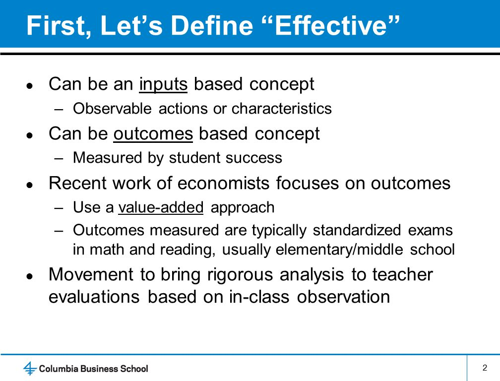 2 First, Let's Define Effective ● Can be an inputs based concept –Observable actions or characteristics ● Can be outcomes based concept –Measured by student success ● Recent work of economists focuses on outcomes –Use a value-added approach –Outcomes measured are typically standardized exams in math and reading, usually elementary/middle school ● Movement to bring rigorous analysis to teacher evaluations based on in-class observation