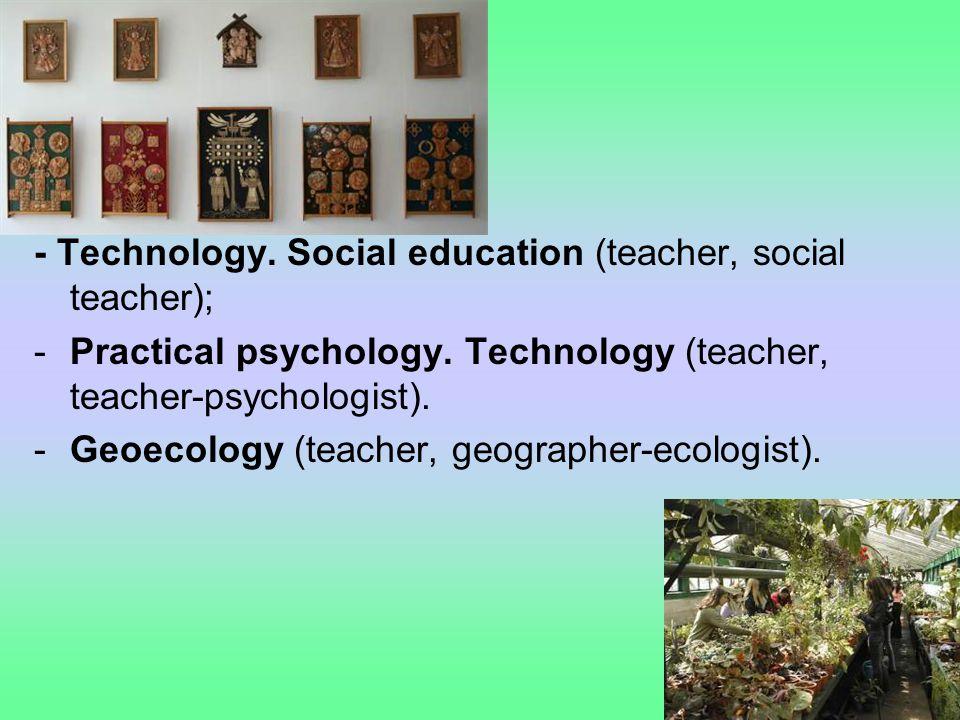 - Technology. Social education (teacher, social teacher); -Practical psychology. Technology (teacher, teacher-psychologist). -Geoecology (teacher, geo