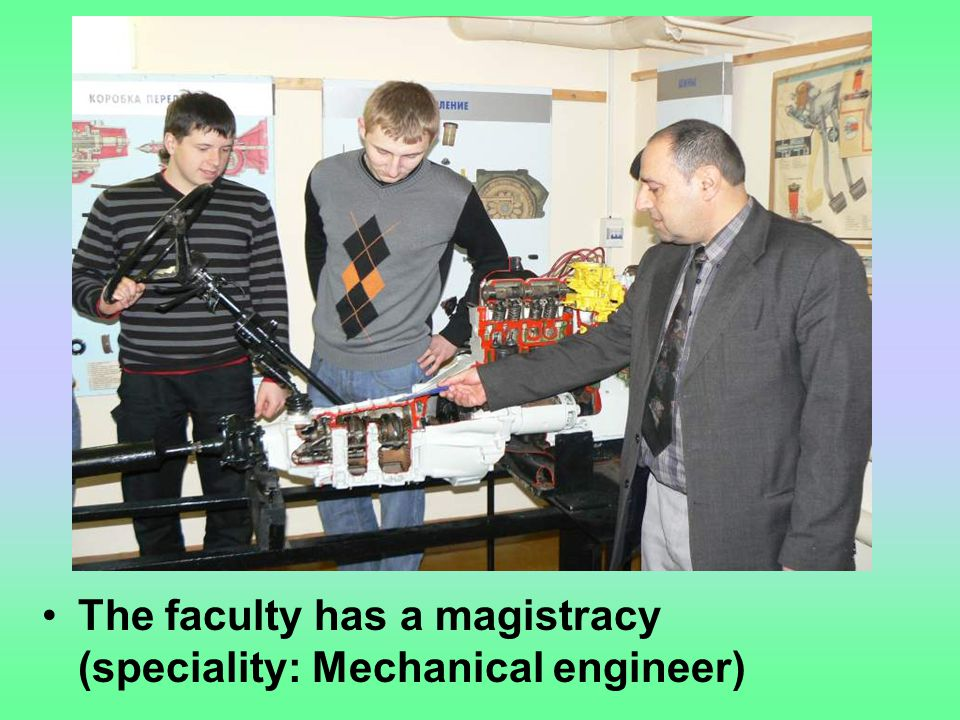 The faculty has a magistracy (speciality: Mechanical engineer)