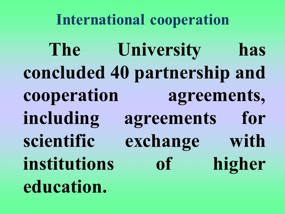 International cooperation The University has concluded 40 partnership and cooperation agreements, including agreements for scientific exchange with institutions of higher education.