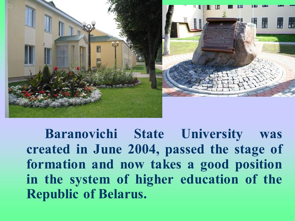 Baranovichi State University was created in June 2004, passed the stage of formation and now takes a good position in the system of higher education of the Republic of Belarus.